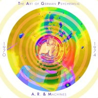 A. R. & Machines – The Art Of German Psychedelic 1970 – 1974